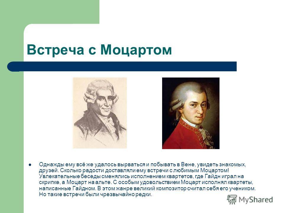 Встреча с Моцартом Однажды ему всё же удалось вырваться и побывать в Вене, увидеть знакомых, друзей. Сколько радости доставляли ему встречи с любимым Моцартом! Увлекательные беседы сменялись исполнением квартетов, где Гайдн играл на скрипке, а Моцарт