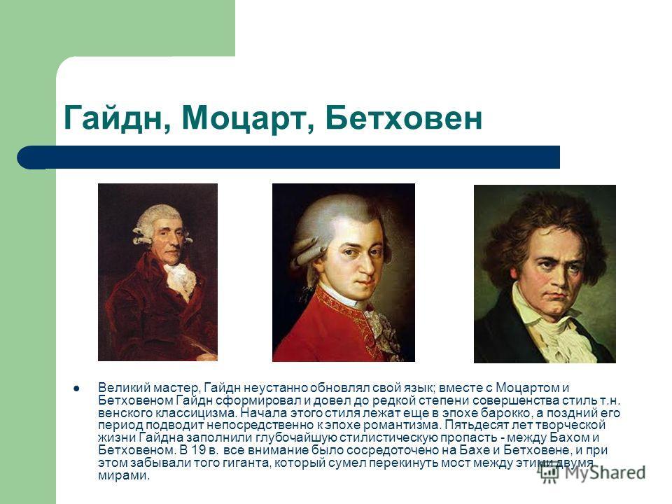 Гайдн, Моцарт, Бетховен Великий мастер, Гайдн неустанно обновлял свой язык; вместе с Моцартом и Бетховеном Гайдн сформировал и довел до редкой степени совершенства стиль т.н. венского классицизма. Начала этого стиля лежат еще в эпохе барокко, а поздн
