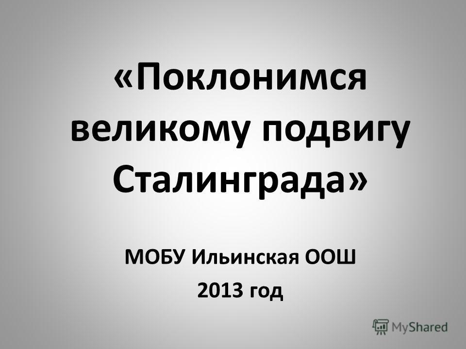 «Поклонимся великому подвигу Сталинграда» МОБУ Ильинская ООШ 2013 год