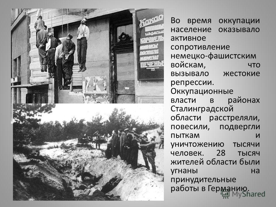 Во время оккупации население оказывало активное сопротивление немецко-фашистским войскам, что вызывало жестокие репрессии. Оккупационные власти в районах Сталинградской области расстреляли, повесили, подвергли пыткам и уничтожению тысячи человек. 28