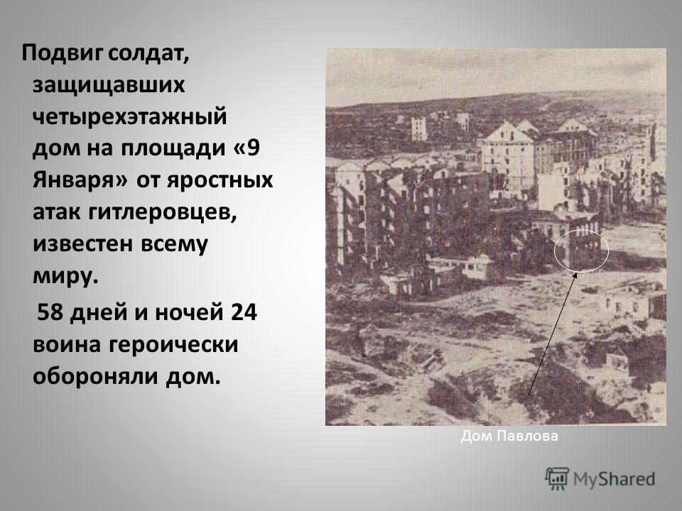 Подвиг солдат, защищавших четырехэтажный дом на площади «9 Января» от яростных атак гитлеровцев, известен всему миру. 58 дней и ночей 24 воина героически обороняли дом. Дом Павлова