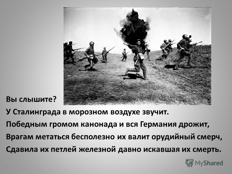 Вы слышите? У Сталинграда в морозном воздухе звучит. Победным громом канонада и вся Германия дрожит, Врагам метаться бесполезно их валит орудийный смерч, Сдавила их петлей железной давно искавшая их смерть.