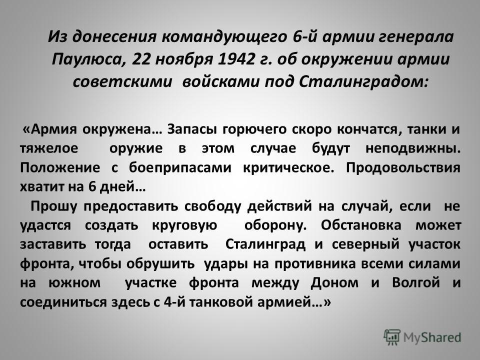 Из донесения командующего 6-й армии генерала Паулюса, 22 ноября 1942 г. об окружении армии советскими войсками под Сталинградом: «Армия окружена… Запасы горючего скоро кончатся, танки и тяжелое оружие в этом случае будут неподвижны. Положение с боепр
