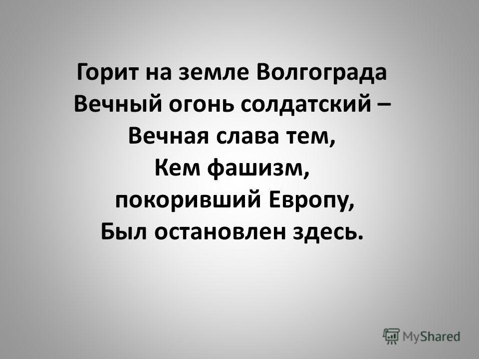 Горит на земле Волгограда Вечный огонь солдатский – Вечная слава тем, Кем фашизм, покоривший Европу, Был остановлен здесь.