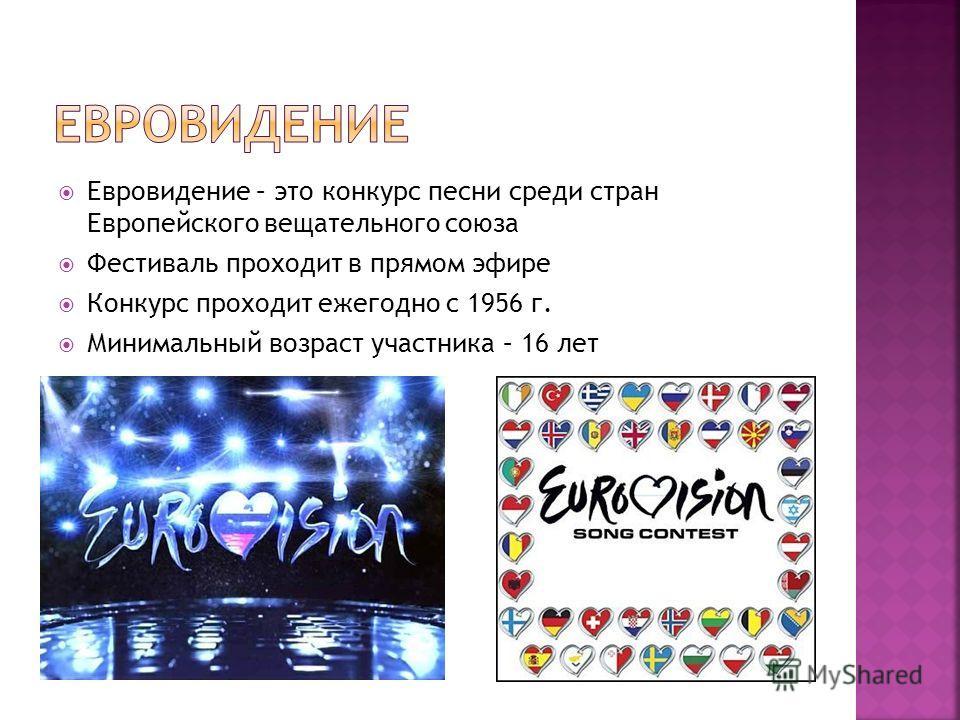 Евровидение – это конкурс песни среди стран Европейского вещательного союза Фестиваль проходит в прямом эфире Конкурс проходит ежегодно с 1956 г. Минимальный возраст участника – 16 лет