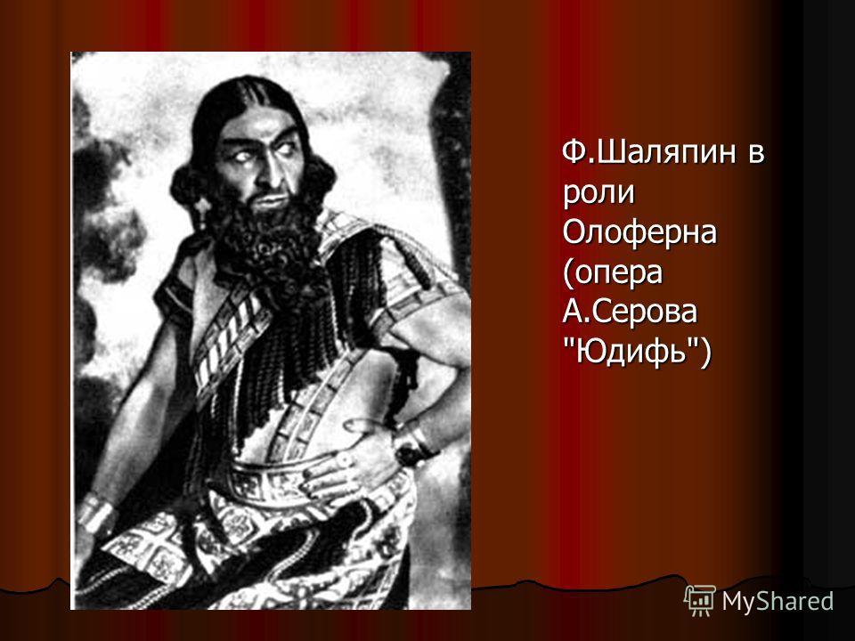 Ф.Шаляпин в роли Олоферна (опера А.Серова Юдифь) Ф.Шаляпин в роли Олоферна (опера А.Серова Юдифь)