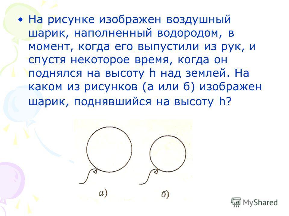 На рисунке изображен воздушный шарик, наполненный водородом, в момент, когда его выпустили из рук, и спустя некоторое время, когда он поднялся на высоту h над землей. На каком из рисунков (а или б) изображен шарик, поднявшийся на высоту h?