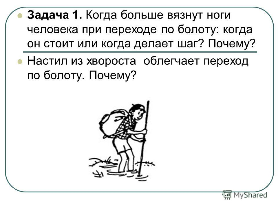 Задача 1. Когда больше вязнут ноги человека при переходе по болоту: когда он стоит или когда делает шаг? Почему? Настил из хвороста облегчает переход по болоту. Почему?