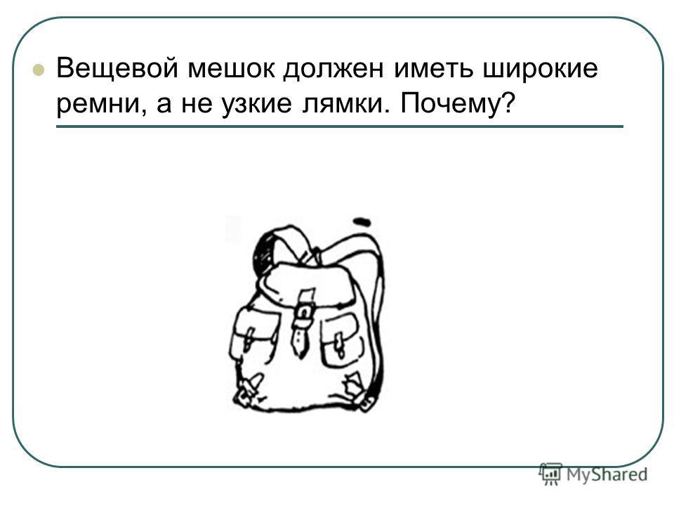 Вещевой мешок должен иметь широкие ремни, а не узкие лямки. Почему?