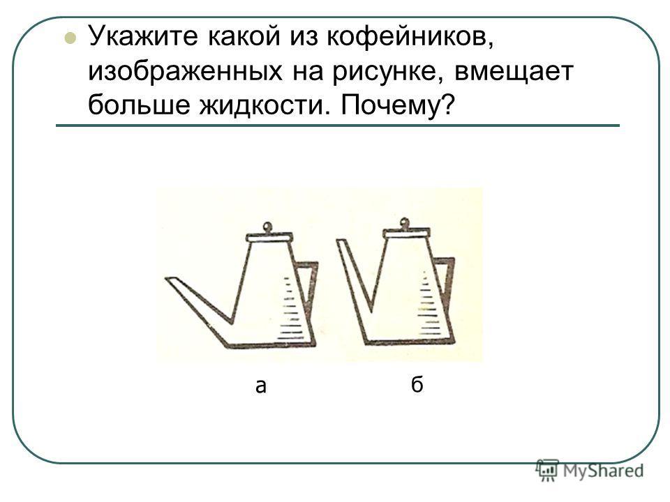 Укажите какой из кофейников, изображенных на рисунке, вмещает больше жидкости. Почему? а б