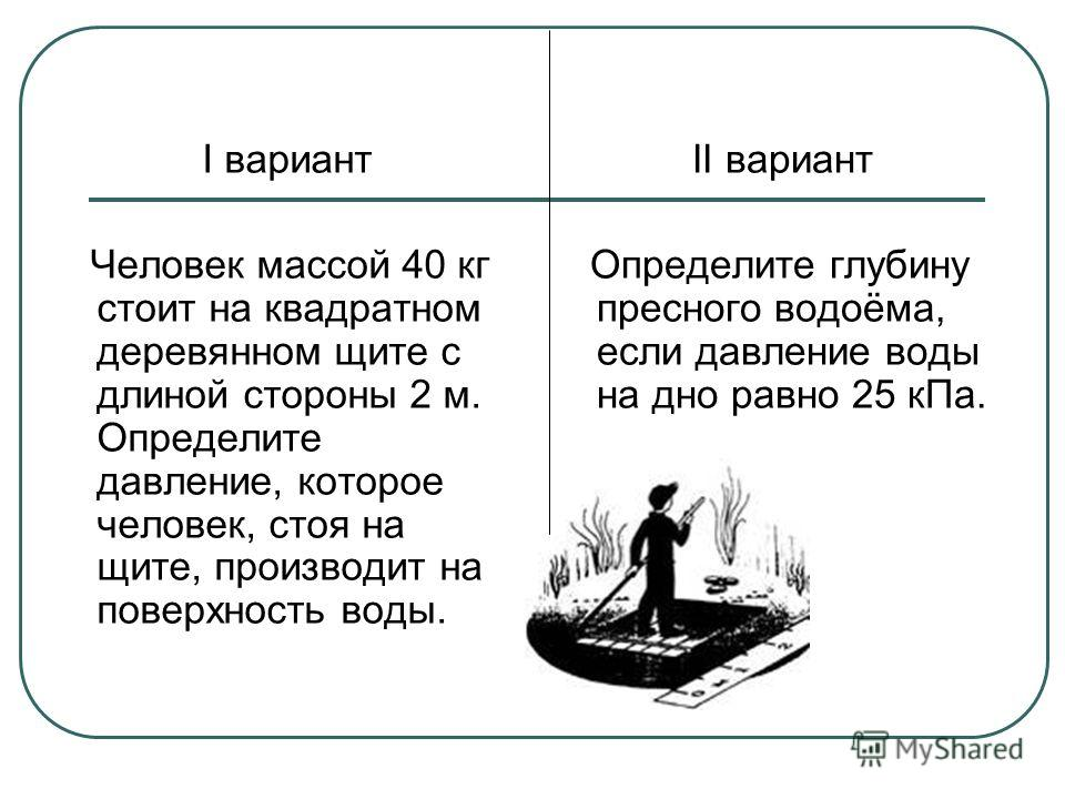I вариант Человек массой 40 кг стоит на квадратном деревянном щите с длиной стороны 2 м. Определите давление, которое человек, стоя на щите, производит на поверхность воды. II вариант Определите глубину пресного водоёма, если давление воды на дно рав