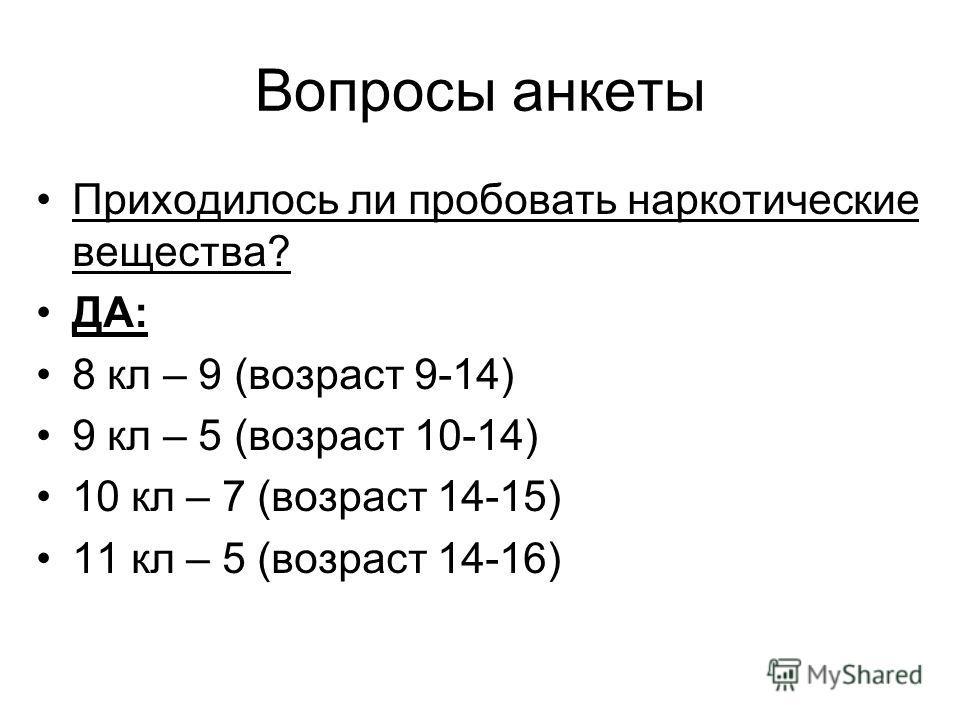 Вопросы анкеты Приходилось ли пробовать наркотические вещества? ДА: 8 кл – 9 (возраст 9-14) 9 кл – 5 (возраст 10-14) 10 кл – 7 (возраст 14-15) 11 кл – 5 (возраст 14-16)