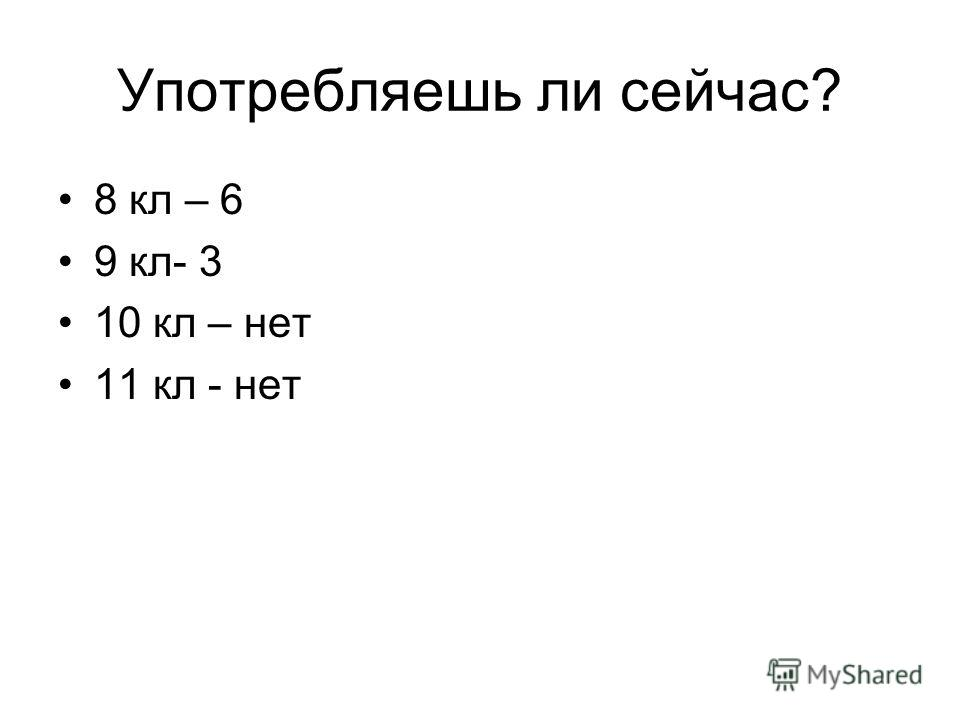 Употребляешь ли сейчас? 8 кл – 6 9 кл- 3 10 кл – нет 11 кл - нет