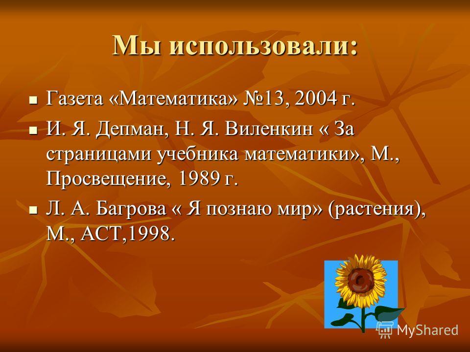 Мы использовали: Газета «Математика» 13, 2004 г. Газета «Математика» 13, 2004 г. И. Я. Депман, Н. Я. Виленкин « За страницами учебника математики», М., Просвещение, 1989 г. И. Я. Депман, Н. Я. Виленкин « За страницами учебника математики», М., Просве
