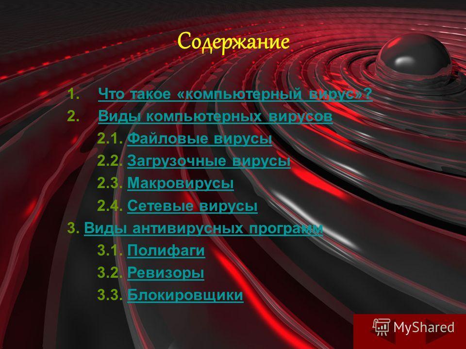 Содержание 1.ЧЧто такое «компьютерный вирус»? 2.ВВиды компьютерных вирусов 2.1. Файловые вирусы 2.2. Загрузочные вирусы 2.3. Макровирусы 2.4. Сетевые вирусы 3. Виды антивирусных программ 3.1. Полифаги 3.2. Ревизоры 3.3. Блокировщики