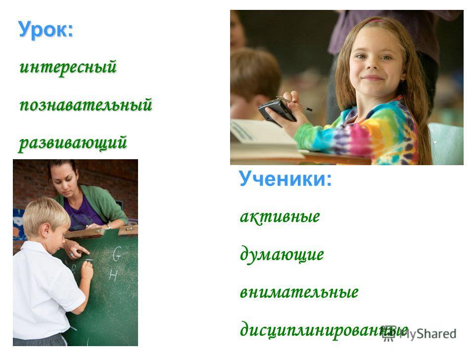 Урок:интересныйпознавательныйразвивающий Ученики: активные думающие внимательные дисциплинированные
