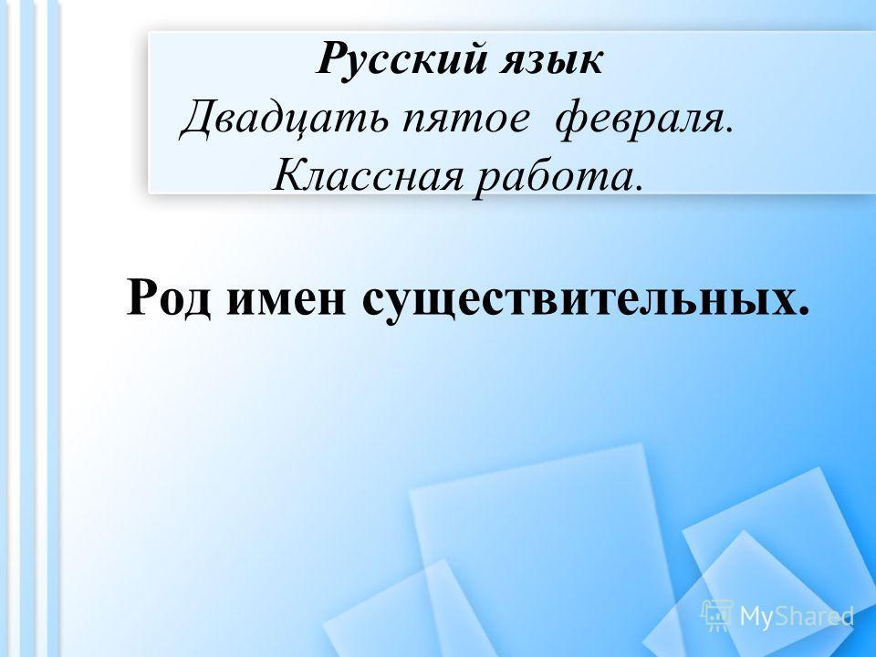 Русский язык Двадцать пятое февраля. Классная работа. Род имен существительных.