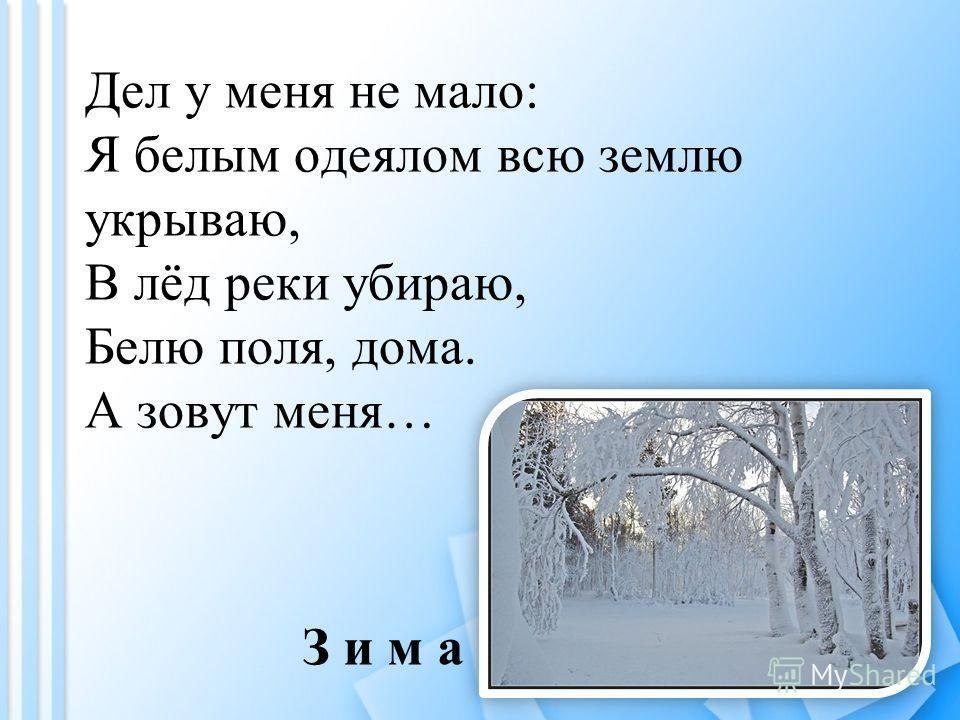 Дел у меня не мало: Я белым одеялом всю землю укрываю, В лёд реки убираю, Белю поля, дома. А зовут меня… З и м а
