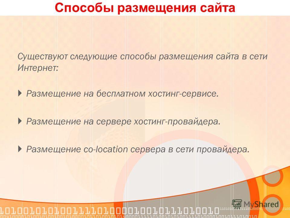 Способы размещения сайта Существуют следующие способы размещения сайта в сети Интернет: Размещение на бесплатном хостинг-сервисе. Размещение на сервере хостинг-провайдера. Размещение co-location сервера в сети провайдера.