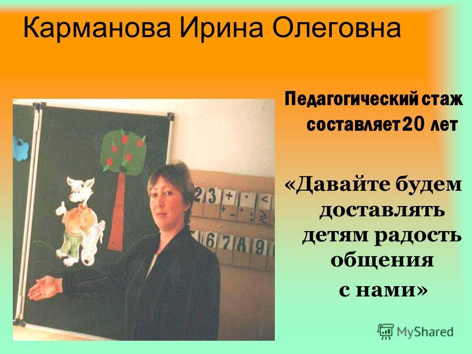 Карманова Ирина Олеговна Педагогический стаж составляет 2 0 лет «Давайте будем доставлять детям радость общения с нами»