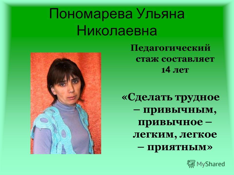 Пономарева Ульяна Николаевна Педагогический стаж составляет 1 4 лет «Сделать трудное – привычным, привычное – легким, легкое – приятным»