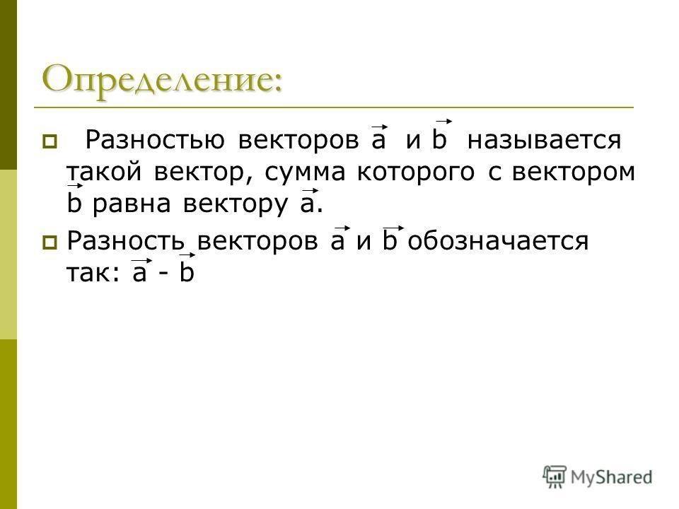 Определение: Разностью векторов а и b называется такой вектор, сумма которого с вектором b равна вектору а. Разность векторов а и b обозначается так: a - b