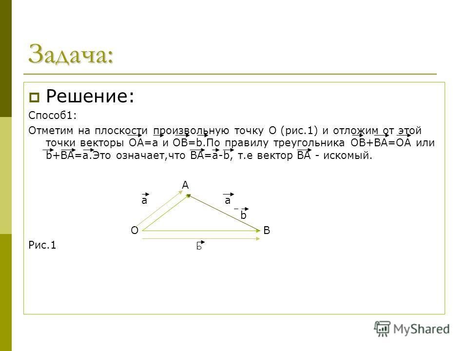 Задача: Решение: Способ1: Отметим на плоскости произвольную точку О (рис.1) и отложим от этой точки векторы ОА=а и ОВ=b.По правилу треугольника ОВ+ВА=ОА или b+ВА=а.Это означает,что ВА=а-b, т.е вектор ВА - искомый. А а а b О В Рис.1