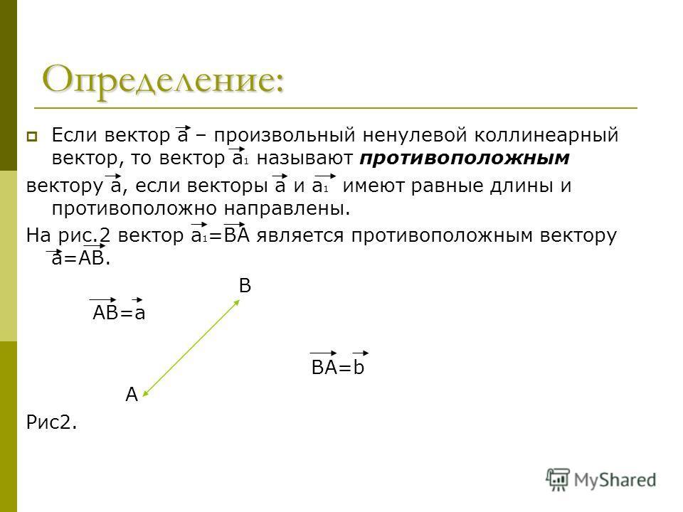Определение: Если вектор а – произвольный ненулевой коллинеарный вектор, то вектор а 1 называют противоположным вектору а, если векторы а и а 1 имеют равные длины и противоположно направлены. На рис.2 вектор а 1 =ВА является противоположным вектору а