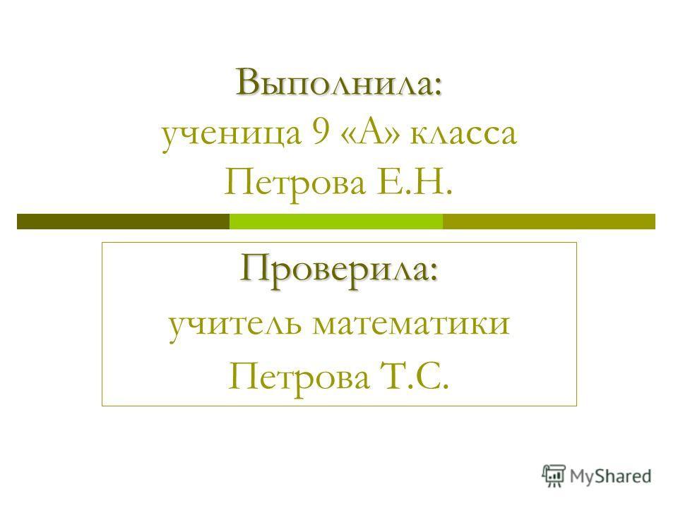 Выполнила: Выполнила: ученица 9 «А» класса Петрова Е.Н. Проверила: учитель математики Петрова Т.С.