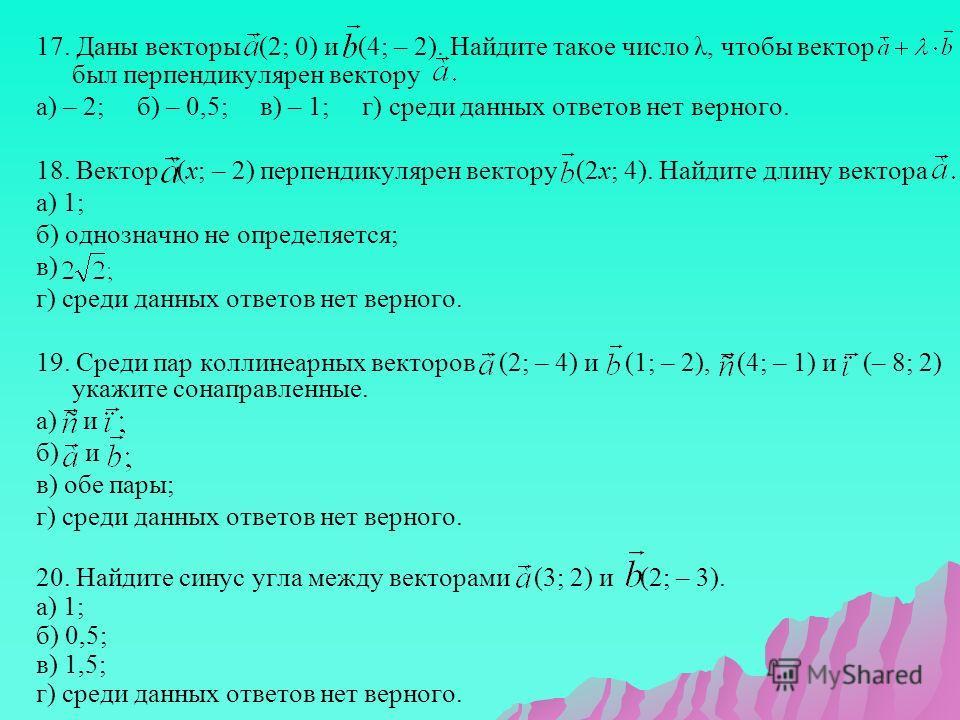 17. Даны векторы (2; 0) и (4; – 2). Найдите такое число λ, чтобы вектор был перпендикулярен вектору а) – 2; б) – 0,5; в) – 1; г) среди данных ответов нет верного. 18. Вектор (х; – 2) перпендикулярен вектору (2х; 4). Найдите длину вектора а) 1; б) одн