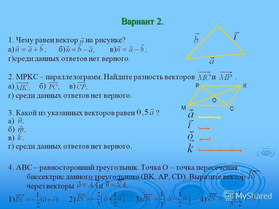 Вариант 2. 1. Чему равен вектор на рисунке? а) б) в) г)среди данных ответов нет верного. 2. MPKC – параллелограмм. Найдите разность векторов и. а) б) в) г) среди данных ответов нет верного. 3. Какой из указанных векторов равен ? а) б) в) г) среди дан