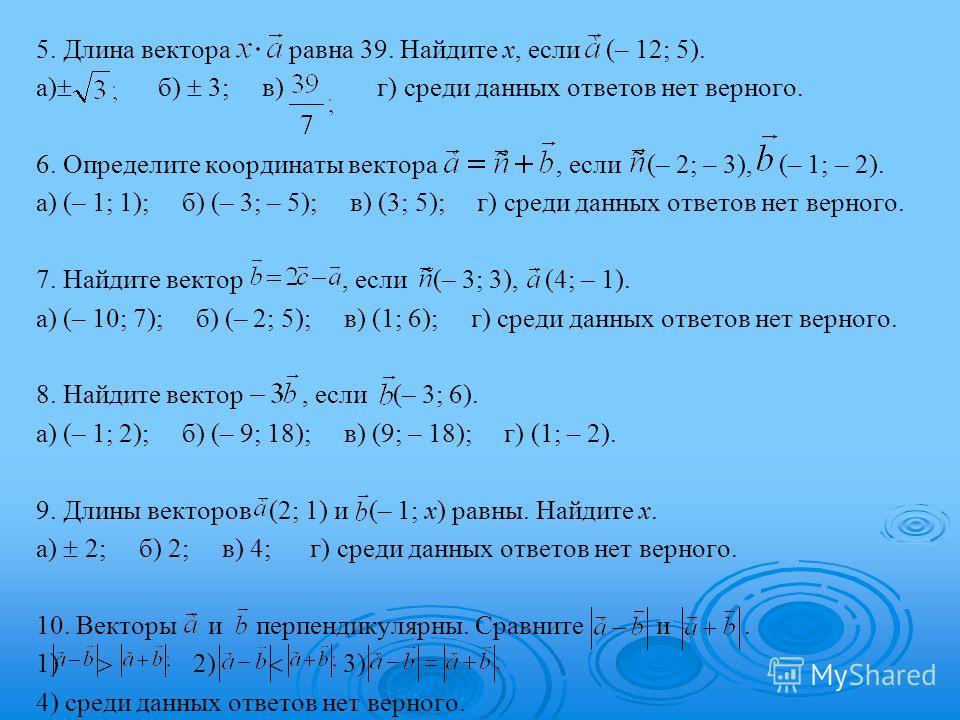 5. Длина вектора равна 39. Найдите x, если (– 12; 5). а) б) 3; в) г) среди данных ответов нет верного. 6. Определите координаты вектора, если (– 2; – 3), (– 1; – 2). а) (– 1; 1); б) (– 3; – 5); в) (3; 5); г) среди данных ответов нет верного. 7. Найди
