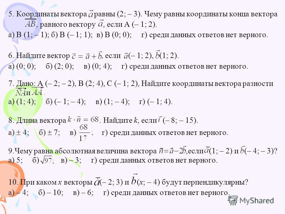 5. Координаты вектора равны (2; – 3). Чему равны координаты конца вектора, равного вектору, если А (– 1; 2). а) В (1; – 1); б) В (– 1; 1); в) В (0; 0); г) среди данных ответов нет верного. 6. Найдите вектор, если (– 1; 2), (1; 2). а) (0; 0); б) (2; 0