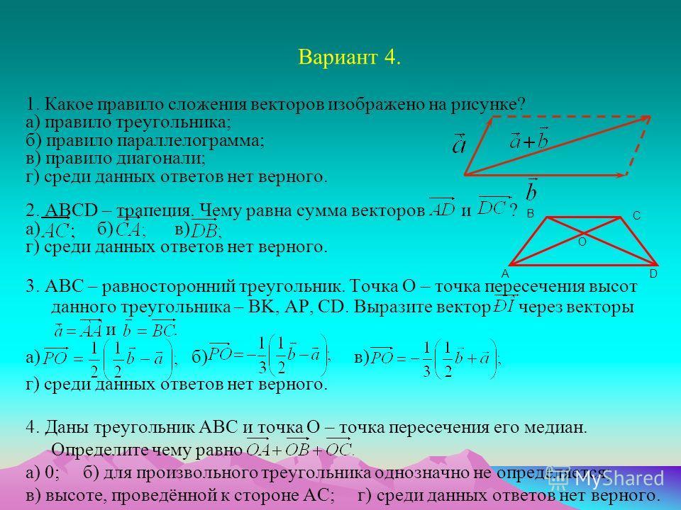 Вариант 4. 1. Какое правило сложения векторов изображено на рисунке? а) правило треугольника; б) правило параллелограмма; в) правило диагонали; г) среди данных ответов нет верного. 2. ABCD – трапеция. Чему равна сумма векторов и ? а) б) в) г) среди д