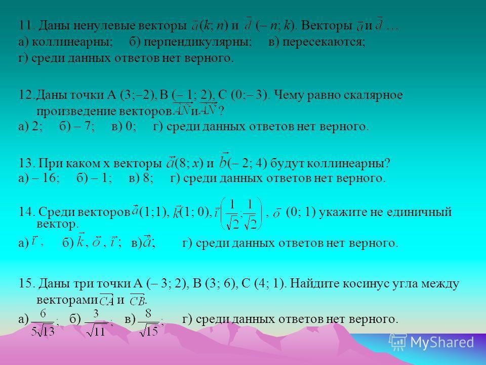 11. Даны ненулевые векторы (k; n) и (– n; k). Векторы и … а) коллинеарны; б) перпендикулярны; в) пересекаются; г) среди данных ответов нет верного. 12.Даны точки A (3;–2), B (– 1; 2), C (0;– 3). Чему равно скалярное произведение векторов и ? а) 2; б)