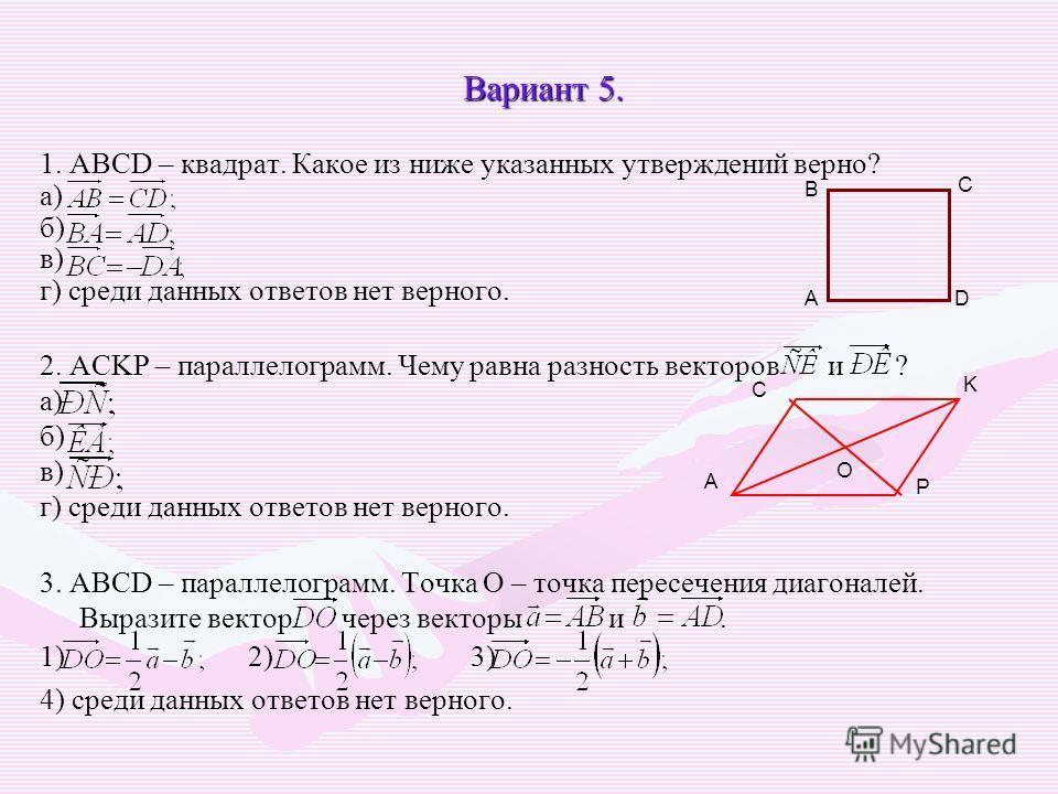 Вариант 5. 1. ABCD – квадрат. Какое из ниже указанных утверждений верно? а) б) в) г) среди данных ответов нет верного. 2. ACKP – параллелограмм. Чему равна разность векторов и ? а) б) в) г) среди данных ответов нет верного. 3. ABCD – параллелограмм.