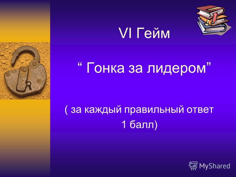 VI Гейм Гонка за лидером ( за каждый правильный ответ 1 балл)