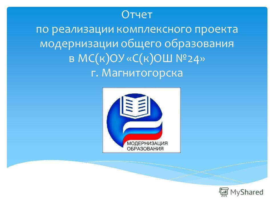 Отчет по реализации комплексного проекта модернизации общего образования в МС(к)ОУ «С(к)ОШ 24» г. Магнитогорска