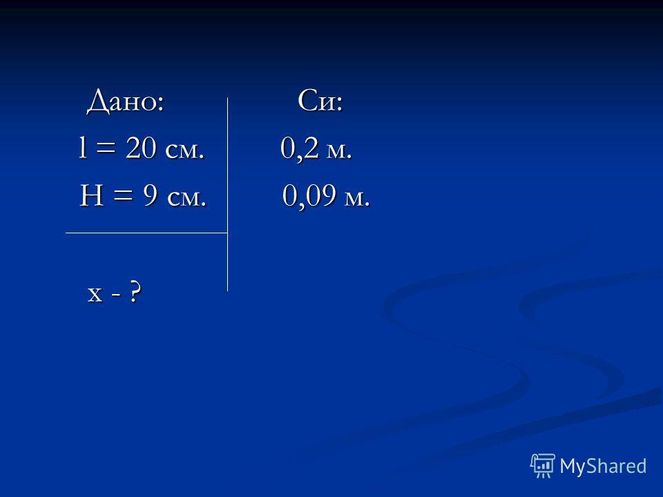 Дано: Си: Дано: Си: l = 20 см. 0,2 м. l = 20 см. 0,2 м. H = 9 см. 0,09 м. H = 9 см. 0,09 м. x - ? x - ?