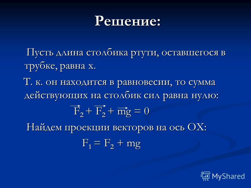 Решение: Пусть длина столбика ртути, оставшегося в трубке, равна х. Пусть длина столбика ртути, оставшегося в трубке, равна х. Т. к. он находится в равновесии, то сумма действующих на столбик сил равна нулю: Т. к. он находится в равновесии, то сумма