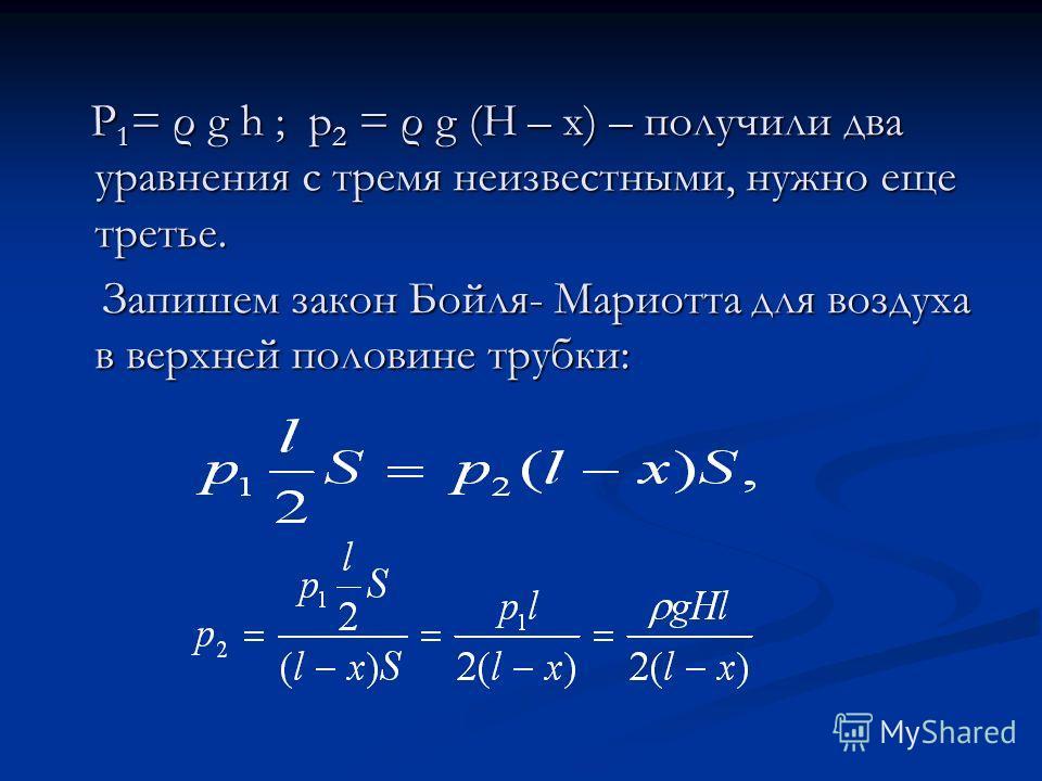 P 1 = ρ g h ; p 2 = ρ g (H – x) – получили два уравнения с тремя неизвестными, нужно еще третье. P 1 = ρ g h ; p 2 = ρ g (H – x) – получили два уравнения с тремя неизвестными, нужно еще третье. Запишем закон Бойля- Мариотта для воздуха в верхней поло