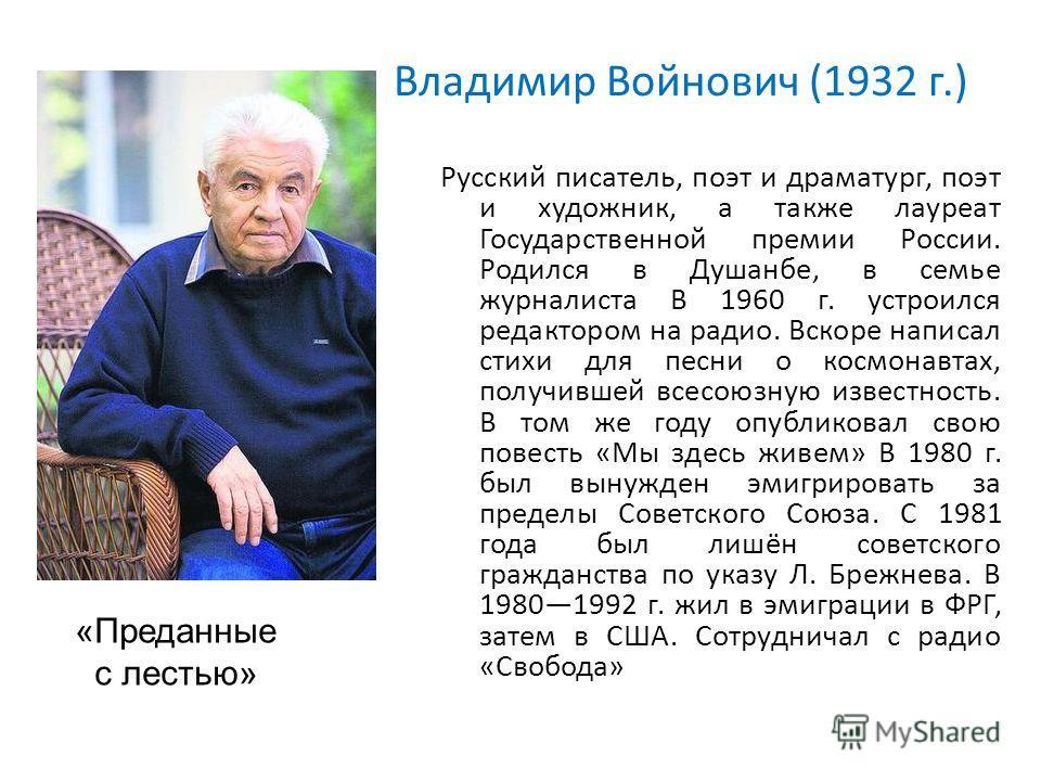 Владимир Войнович (1932 г.) Русский писатель, поэт и драматург, поэт и художник, а также лауреат Государственной премии России. Родился в Душанбе, в семье журналиста В 1960 г. устроился редактором на радио. Вскоре написал стихи для песни о космонавта