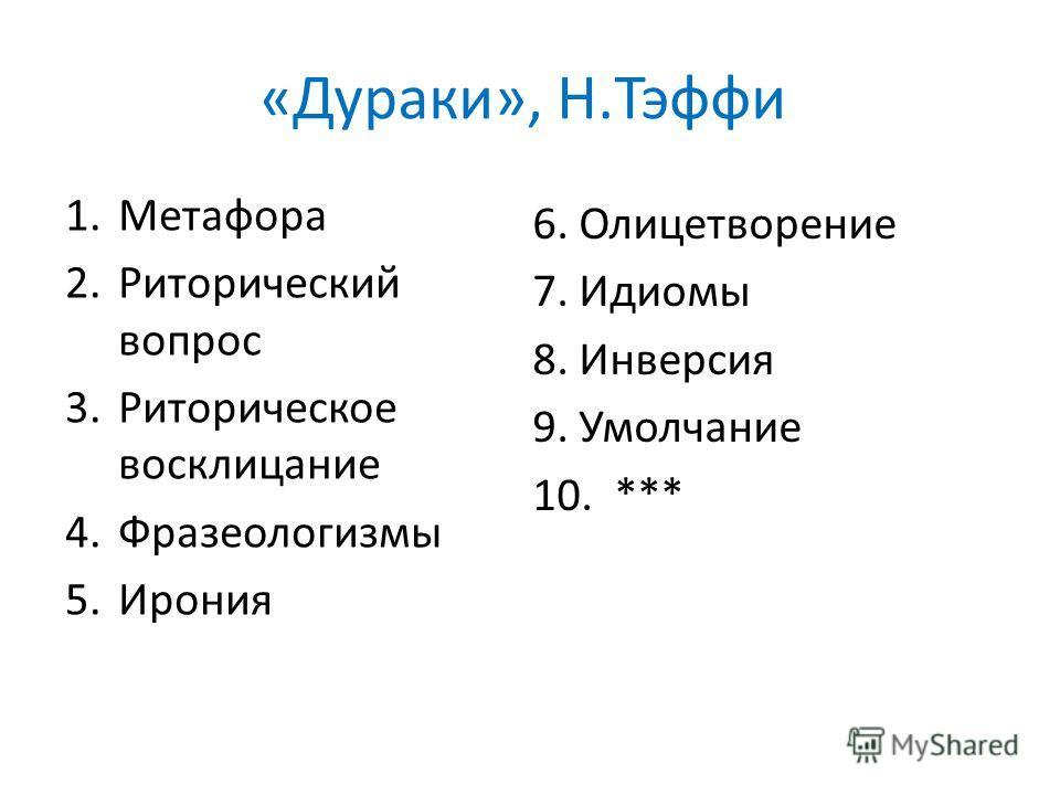 «Дураки», Н.Тэффи 1.Метафора 2.Риторический вопрос 3.Риторическое восклицание 4.Фразеологизмы 5.Ирония 6. Олицетворение 7. Идиомы 8. Инверсия 9. Умолчание 10. ***