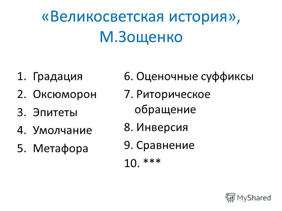 «Великосветская история», М.Зощенко 1.Градация 2.Оксюморон 3.Эпитеты 4.Умолчание 5.Метафора 6. Оценочные суффиксы 7. Риторическое обращение 8. Инверсия 9. Сравнение 10. ***