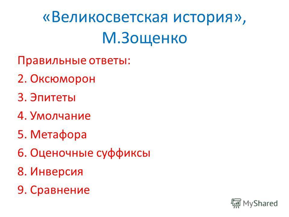 «Великосветская история», М.Зощенко Правильные ответы: 2. Оксюморон 3. Эпитеты 4. Умолчание 5. Метафора 6. Оценочные суффиксы 8. Инверсия 9. Сравнение