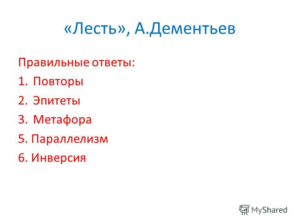 «Лесть», А.Дементьев Правильные ответы: 1.Повторы 2.Эпитеты 3.Метафора 5. Параллелизм 6. Инверсия