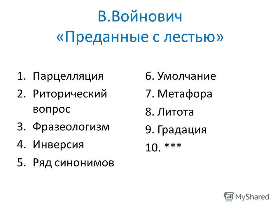В.Войнович «Преданные с лестью» 1.Парцелляция 2.Риторический вопрос 3.Фразеологизм 4.Инверсия 5.Ряд синонимов 6. Умолчание 7. Метафора 8. Литота 9. Градация 10. ***