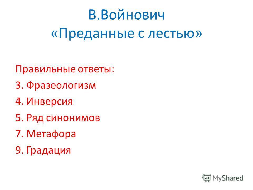 В.Войнович «Преданные с лестью» Правильные ответы: 3. Фразеологизм 4. Инверсия 5. Ряд синонимов 7. Метафора 9. Градация