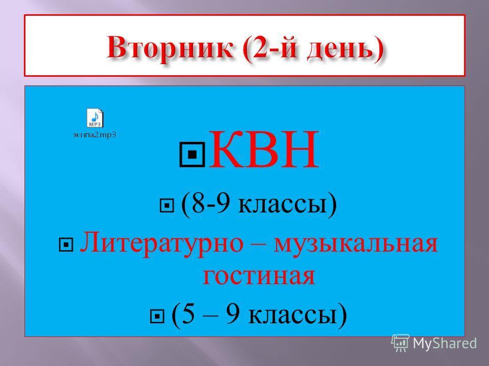 КВН (8-9 классы ) Литературно – музыкальная гостиная (5 – 9 классы )