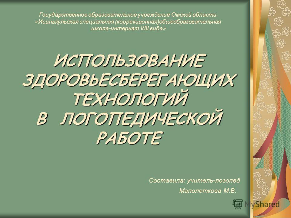 ИСПОЛЬЗОВАНИЕ ЗДОРОВЬЕСБЕРЕГАЮЩИХ ТЕХНОЛОГИЙ В ЛОГОПЕДИЧЕСКОЙ РАБОТЕ Государственное образовательное учреждение Омской области «Исилькульская специальная (коррекционная)общеобразовательная школа-интернат VIII вида» ИСПОЛЬЗОВАНИЕ ЗДОРОВЬЕСБЕРЕГАЮЩИХ Т
